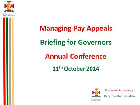 Managing Pay Appeals Briefing for Governors Annual Conference 11 th October 2014 Diocese of Shrewsbury Department of Education.