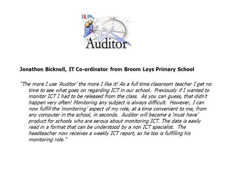 "Jonathon Bicknell, IT Co-ordinator from Broom Leys Primary School ""The more I use 'Auditor' the more I like it! As a full time classroom teacher I get."