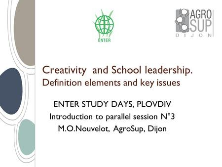 Creativity and School leadership. Definition elements and key issues ENTER STUDY DAYS, PLOVDIV Introduction to parallel session N°3 M.O.Nouvelot, AgroSup,
