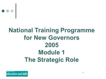 1 National Training Programme for New Governors 2005 Module 1 The Strategic Role.