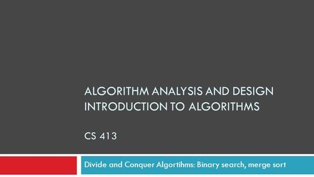 ALGORITHM ANALYSIS AND DESIGN INTRODUCTION TO ALGORITHMS CS 413 Divide and Conquer Algortihms: Binary search, merge sort.