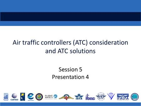 Air traffic controllers (ATC) consideration and ATC solutions Session 5 Presentation 4.