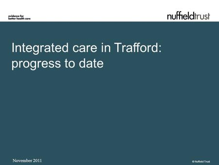 Integrated care in Trafford: progress to date November 2011 © Nuffield Trust.