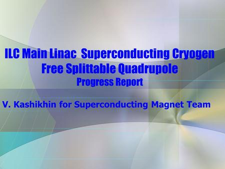 ILC Main Linac Superconducting Cryogen Free Splittable Quadrupole Progress Report V. Kashikhin for Superconducting Magnet Team.