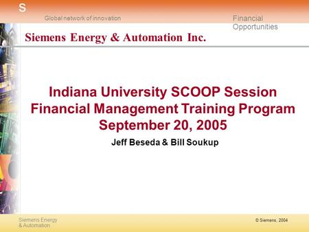 © Siemens, 2004 Siemens Energy & Automation s Global network of innovation Financial Opportunities Siemens Energy & Automation Inc. Indiana University.