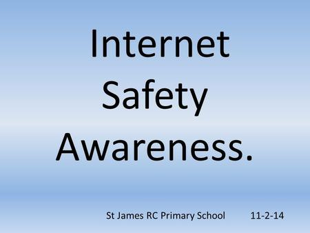 Internet Safety Awareness. St James RC Primary School 11-2-14.