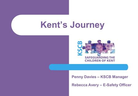 Kent's Journey Penny Davies – KSCB Manager Rebecca Avery – E-Safety Officer.
