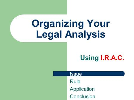 Organizing Your Legal Analysis Using I.R.A.C. Issue Rule Application Conclusion.