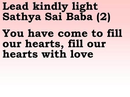 Lead kindly light Sathya Sai Baba (2) You have come to fill our hearts, fill our hearts with love.