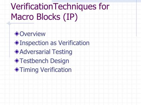 VerificationTechniques for Macro Blocks (IP) Overview Inspection as Verification Adversarial Testing Testbench Design Timing Verification.