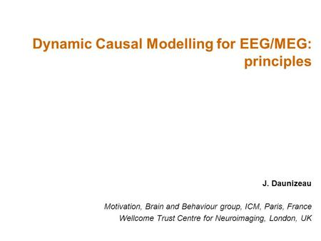 J. Daunizeau Motivation, Brain and Behaviour group, ICM, Paris, France Wellcome Trust Centre for Neuroimaging, London, UK Dynamic Causal Modelling for.
