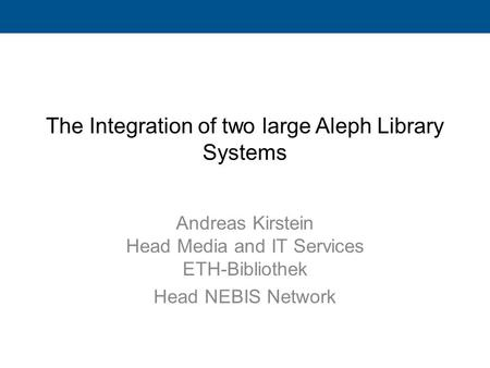 The Integration of two large Aleph Library Systems Andreas Kirstein Head Media and IT Services ETH-Bibliothek Head NEBIS Network.