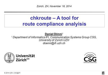 © 2014 UZH, chkroute – A tool for route compliance analyisis Daniel Dönni 1 1 Department of Informatics IFI, Communication Systems Group CSG, University.