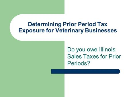 Determining Prior Period Tax Exposure for Veterinary Businesses Do you owe Illinois Sales Taxes for Prior Periods?