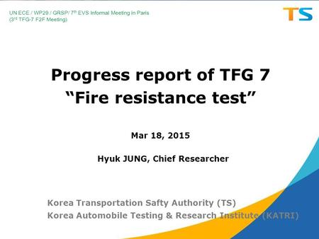 "Progress report of TFG 7 ""Fire resistance test"" Mar 18, 2015 Korea Transportation Safty Authority (TS) Korea Automobile Testing & Research Institute (KATRI)"