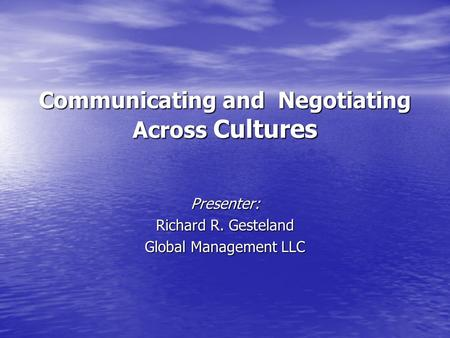Communicating and Negotiating Across Cultures Presenter: Richard R. Gesteland Global Management LLC.