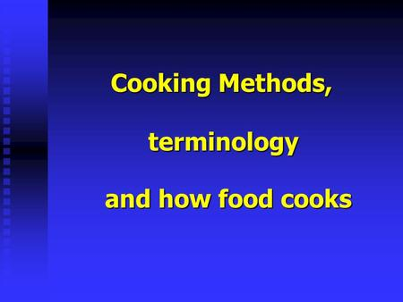 Cooking Methods, terminology and how food cooks. You cook food because… Cooking Cooking kills bacteria: Some foods cannot be served raw, like poultry.