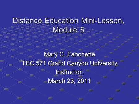Distance Education Mini-Lesson, Module 5 Mary C. Fanchette TEC 571 Grand Canyon University Instructor: March 23, 2011.