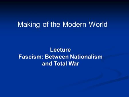 Making of the Modern World Lecture Fascism: Between Nationalism and Total War.