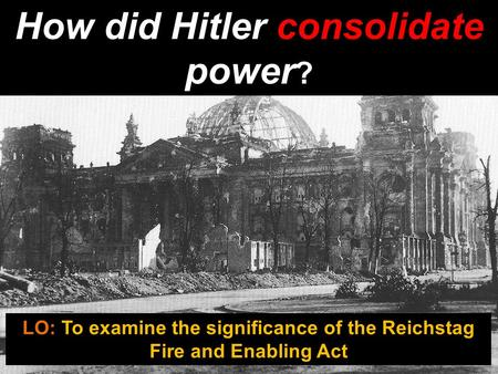 How did Hitler consolidate power ? LO: To examine the significance of the Reichstag Fire and Enabling Act.