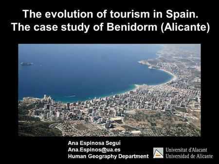 Ana Espinosa Seguí Human Geography Department The evolution of tourism in Spain. The case study of Benidorm (Alicante)