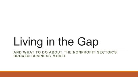 Living in the Gap AND WHAT TO DO ABOUT THE NONPROFIT SECTOR'S BROKEN BUSINESS MODEL.