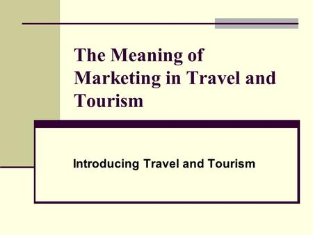 The Meaning of Marketing in Travel and Tourism Introducing Travel and Tourism.