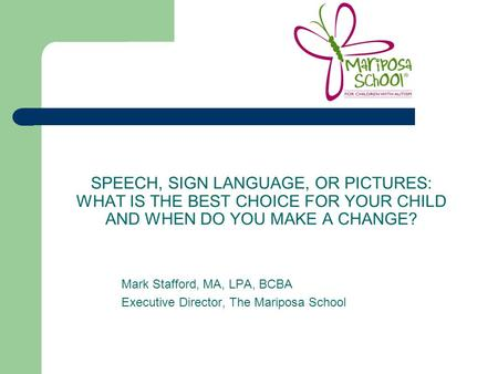 SPEECH, SIGN LANGUAGE, OR PICTURES: WHAT IS THE BEST CHOICE FOR YOUR CHILD AND WHEN DO YOU MAKE A CHANGE? Mark Stafford, MA, LPA, BCBA Executive Director,
