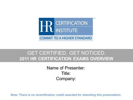 GET CERTIFIED. GET NOTICED. 2011 HR CERTIFICATION EXAMS OVERVIEW Name of Presenter: Title: Company: Note: There is no recertification credit awarded for.