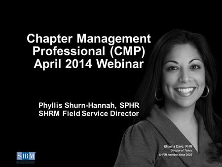 ©SHRM 2014 1 Chapter Management Professional (CMP) April 2014 Webinar Phyllis Shurn-Hannah, SPHR SHRM Field Service Director Bhavna Dave, PHR Director.