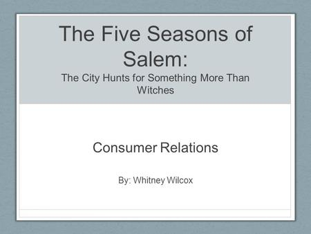 The Five Seasons of Salem: The City Hunts for Something More Than Witches Consumer Relations By: Whitney Wilcox.