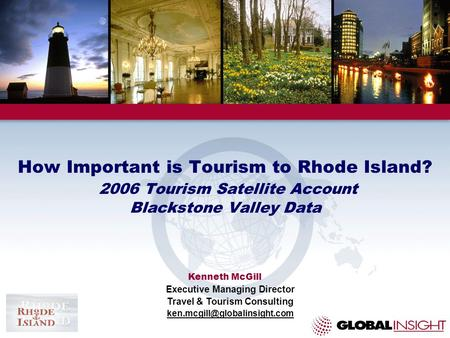 How Important is Tourism to Rhode Island? 2006 Tourism Satellite Account Blackstone Valley Data Kenneth McGill Executive Managing Director Travel & Tourism.