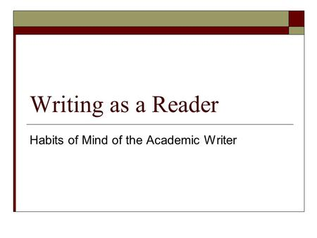 Writing as a Reader Habits of Mind of the Academic Writer.