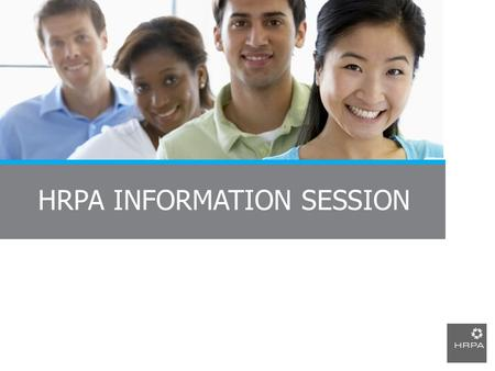 HRPA INFORMATION SESSION. Presentation Agenda Who is HRPA? What is the Certified Human Resources Professional (CHRP) designation? Why join HRPA? How to.