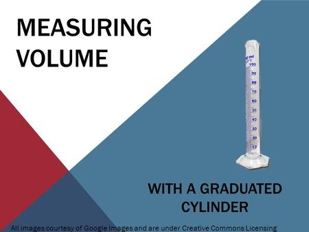 MEASURING VOLUME WITH A GRADUATED CYLINDER All images courtesy of Google Images and are under Creative Commons Licensing.
