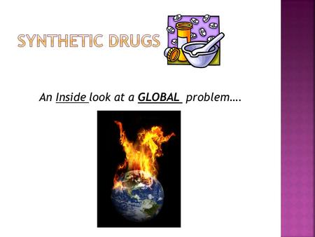 An Inside look at a GLOBAL problem…..  A multi - billion dollar industry.  Trends- 70's LSD, 80's Cocaine, 90's GHB, present synthetic cannabinoids.