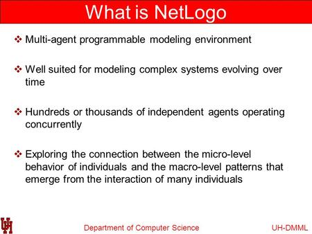 Department of Computer Science What is NetLogo UH-DMML  Multi-agent programmable modeling environment  Well suited for modeling complex systems evolving.