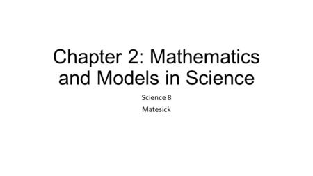 Chapter 2: Mathematics and Models in Science Science 8 Matesick.