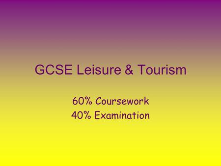 GCSE Leisure & Tourism 60% Coursework 40% Examination.