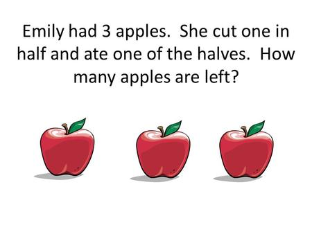 Emily had 3 apples. She cut one in half and ate one of the halves. How many apples are left?