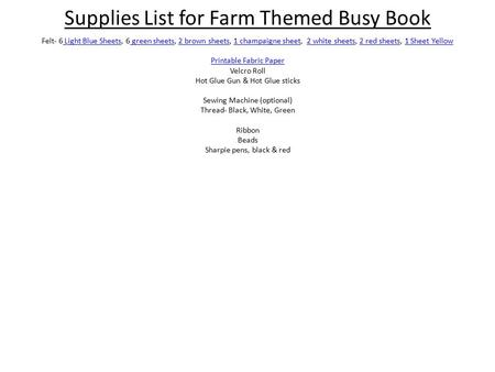 Supplies List for Farm Themed Busy Book Felt- 6 Light Blue Sheets, 6 green sheets, 2 brown sheets, 1 champaigne sheet, 2 white sheets, 2 red sheets, 1.