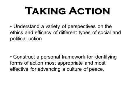 Taking Action Understand a variety of perspectives on the ethics and efficacy of different types of social and political action Construct a personal framework.
