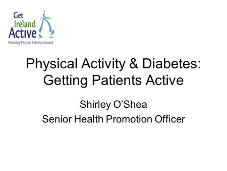 Physical Activity & Diabetes: Getting Patients Active Shirley O'Shea Senior Health Promotion Officer.