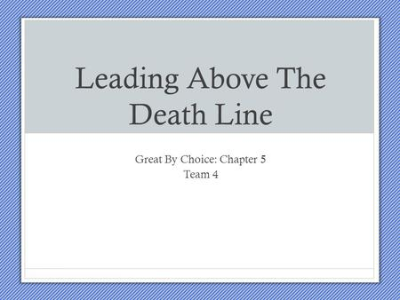Leading Above The Death Line Great By Choice: Chapter 5 Team 4.