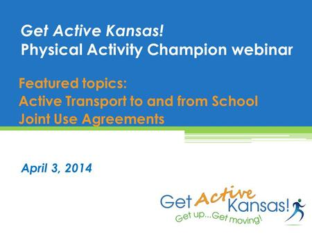 Featured topics: Active Transport to and from School Joint Use Agreements Get Active Kansas! Physical Activity Champion webinar April 3, 2014.