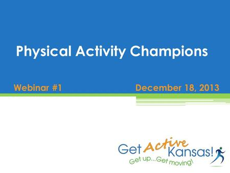 Webinar #1 December 18, 2013 Physical Activity Champions.