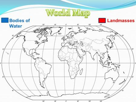 Bodies of Water Landmasses. Bodies of Water Landmasses.