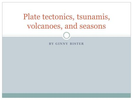 BY GINNY BISTER Plate tectonics, tsunamis, volcanoes, and seasons.