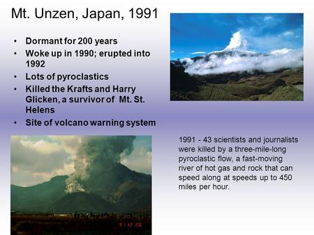 Mt. Unzen, Japan, 1991 Dormant for 200 years Woke up in 1990; erupted into 1992 Lots of pyroclastics Killed the Krafts and Harry Glicken, a survivor of.