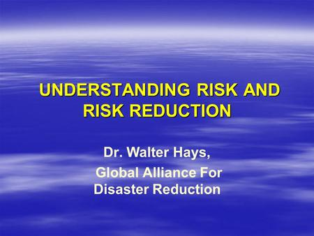 UNDERSTANDING RISK AND RISK REDUCTION UNDERSTANDING RISK AND RISK REDUCTION Dr. Walter Hays, Global Alliance For Disaster Reduction.